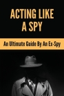 Acting Like A Spy: An Ultimate Guide By An Ex-Spy: How To Think And Act Like A Spy Cover Image