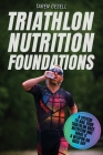 Triathlon Nutrition Foundations: A System to Nail your Triathlon Race Nutrition and Make It a Weapon on Race Day Cover Image