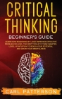 Critical Thinking Beginner's Guide: Learn How Reasoning by Logic Improves Effective Problem Solving. The Tools to Think Smarter, Level up Intuition to Cover Image