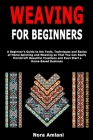 Weaving for Beginners: A Beginner's Guide to the Tools, Techniques and Basics of Home Spinning and Weaving so That You Can Easily Handcraft B Cover Image