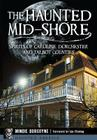 The Haunted Mid-Shore: Spirits of Caroline, Dorchester and Talbot Counties Cover Image
