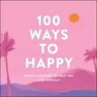 100 Ways to Happy: Simple Activities to Help You Live Joyfully Cover Image