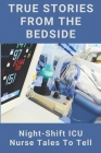 True Stories From The Bedside: Night-Shift ICU Nurse Tales To Tell: Medical Cases Examples Cover Image