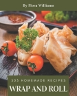303 Homemade Wrap and Roll Recipes: Wrap and Roll Cookbook - All The Best Recipes You Need are Here! Cover Image