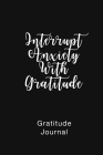 Gratitude Journal Interrupt Anxiety With Gratitude: Daily Gratitude Book to Practice Gratitude and Mindfulness Cover Image
