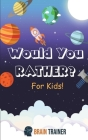 Would You Rather? For Kids!: Hilarious Questions Of Wild, Funny & Silly Scenarios To Get Your Kids Thinking!(For Boys And Girls Ages 6, 7, 8, 9, 10 Cover Image