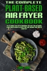 The Complete Plant Based Air Fryer Cookbook: The Ultimate Air Fryer Cookbook for Easy and Delicious Plant Based Recipes to Help You Lose Weight Fast a Cover Image