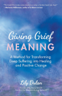 Giving Grief Meaning: A Method for Transforming Deep Suffering Into Healing and Positive Change (Death and Bereavement, Spiritual Healing, G Cover Image