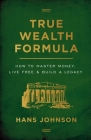 True Wealth Formula: How to Master Money, Live Free & Build a Legacy Cover Image