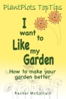 I want to like my Garden: how to make your garden better Cover Image