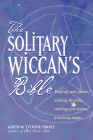 The Soliltary Wiccan's Bible: Finding Your Guides, Walking the Paths, Entering New Realms, Practicing Magic Cover Image