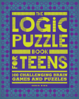 The Logic Puzzle Book for Teens: 100 Challenging Brain Games and Puzzles Cover Image