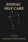 Zodiac Self Care: Libra - Simple Ways To Refresh And Restore: Self-Care For The Real World Cover Image