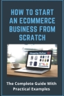 How To Start An Ecommerce Business From Scratch: The Complete Guide With Practical Examples: What To Do First When Building A Pc Cover Image