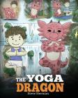The Yoga Dragon: A Dragon Book about Yoga. Teach Your Dragon to Do Yoga. A Cute Children Story to Teach Kids the Power of Yoga to Stren Cover Image