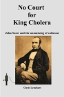 No Court for King Cholera: John Snow and the Unmasking of a Disease Cover Image