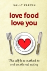Love Food Love You: The Self Love Method to End Emotional Eating Cover Image