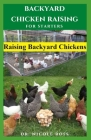 Backyard Chicken Raising for Starters: Step By Step Guide To Raising Your Own Chicken From Your Backyard With Little Space: Everything You Need To Kno Cover Image