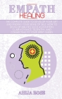 Empath Healing: The Complete Guide to Develop Your Gift and Finding Your Sense of Self. How to Develop Abilities Such as Intuition, Cl Cover Image