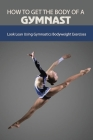 How To Get The Body Of A Gymnast: Look Lean Using Gymnastics Bodyweight Exercises: Gymnastics Strength Training At Home Cover Image