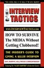 Interview Tactics! How to Survive the Media Without Getting Clobbered! the Insider's Guide to Giving a Killer Interview! Cover Image