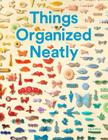 Things Organized Neatly: The Art of Arranging the Everyday Cover Image
