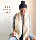 Our Maker Life: Knit and Crochet Patterns, Inspiration, and Tales from the Creative Community Cover Image
