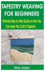 Tapestry Weaving for Beginners: Ultimate Step by Step Guide on How You Can Learn the Craft of Tapestry Cover Image