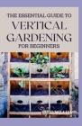 The Essential Guide to Vertical Gardening for Beginners: The Guide To Growing Your Plants Successfully Wherever You Are living Cover Image