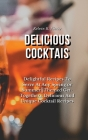 Delicious Cocktails: Delightful Recipes To Serve At Any Spring or Summer Themed Get-Togethers: Delicious And Unique Cocktail Recipes Cover Image