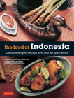 The Food of Indonesia: Delicious Recipes from Bali, Java and the Spice Islands [indonesian Cookbook, 79 Recipes] Cover Image
