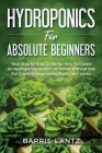 Hydroponics For Absolute Beginners: Your Step By Step Guide For How To Create An Hydroponics System At Home Without Soil, For Growing Vegetable, Fruit Cover Image