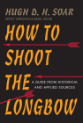 How to Shoot the Longbow: A Guide from Historical and Applied Sources Cover Image