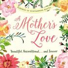 A Mother's Love: Beautiful, Unconditional, . . . and Forever Cover Image