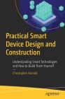 Practical Smart Device Design and Construction: Understanding Smart Technologies and How to Build Them Yourself Cover Image