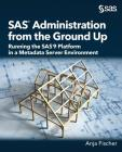 SAS Administration from the Ground Up: Running the SAS9 Platform in a Metadata Server Environment Cover Image