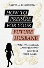 How to Prepare for Your Future Husband: Waiting, Dating and Trusting God for Your Adam Cover Image