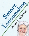 Smart Lotionmaking: The Simple Guide to Making Luxurious Lotions, or How to Make Lotion That's Better Than You Buy and Costs You Less (Smart Soap Making #3) Cover Image