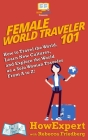Female World Traveler 101: How to Travel the World, Learn New Cultures, and Explore the World as a Solo Woman Traveler From A to Z! Cover Image