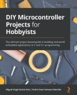 DIY Microcontroller Projects for Hobbyists: The ultimate project-based guide to building real-world embedded applications in C and C++ programming Cover Image