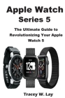 Apple Watch Series 5: The Ultimate Guide to Revolutionizing Your Apple Watch 5 Cover Image