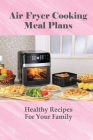 Air Fryer Cooking Meal Plans: Healthy Recipes For Your Family: Air Fryer Recipes Dessert Cover Image