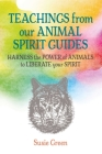 Teachings from Our Animal Spirit Guides: Harness the power of animals to liberate your spirit Cover Image