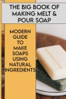 The Big Book Of Making Melt&Pour Soap: Modern Guide To Make Soaps Using Natural Ingredients: Homemade Soap Making Book Cover Image