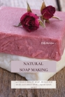 Natural Soap Making: 150 Unique Beauty Soap, Medicated Soap, Glycerin Soap, Liquid Soap, Goat Milk Soap & So Much More Cover Image