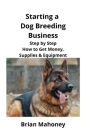 Starting a Dog Breeding Business: Step by Step How to Get Money, Supplies & Equipment Cover Image