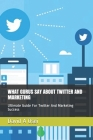 What Gurus Say about Twitter and Marketing: Ultimate Guide For Twitter And Marketing Success Cover Image