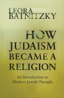 How Judaism Became a Religion: An Introduction to Modern Jewish Thought Cover Image