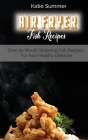 Air Fryer Fish Recipes: Over 50 Mouth-Watering Fish Recipes For Your Healthy Lifestyle Cover Image