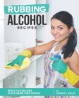 Rubbing Alcohol Recipes: Effective Recipes for a Germ-Free House Cover Image
